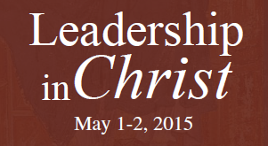 Leadership in Christ - May 1-2, 2015 - Become What You Ought to Be And You Will Set the World on Fire - Featuring Mark Bartek of FOCUS